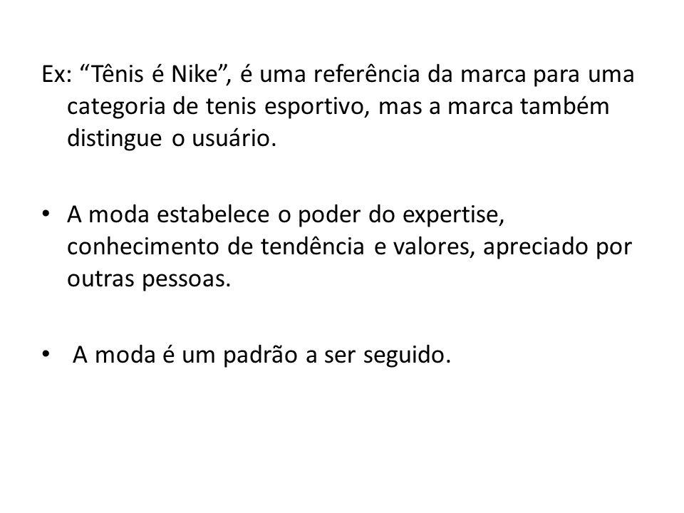 Ex: Tênis é Nike, é uma referência da marca para uma categoria de tenis esportivo, mas a marca também distingue o usuário. A moda estabelece o poder d