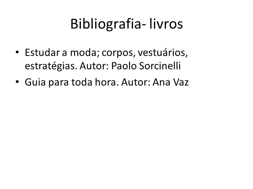 Bibliografia- livros Estudar a moda; corpos, vestuários, estratégias. Autor: Paolo Sorcinelli Guia para toda hora. Autor: Ana Vaz