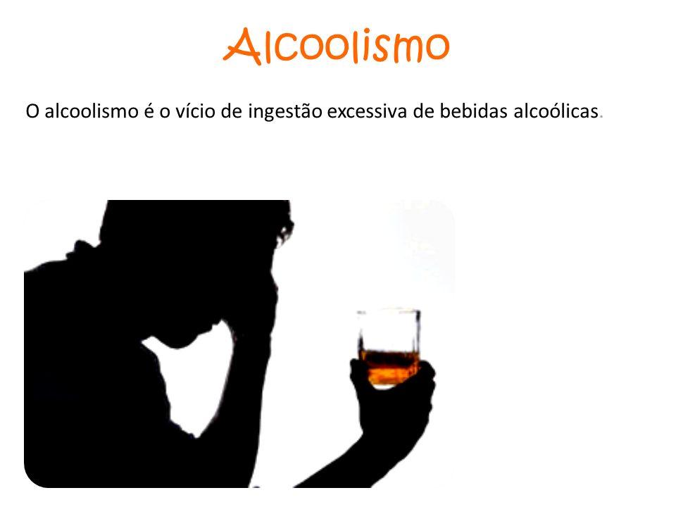 Alcoolismo O alcoolismo é o vício de ingestão excessiva de bebidas alcoólicas.