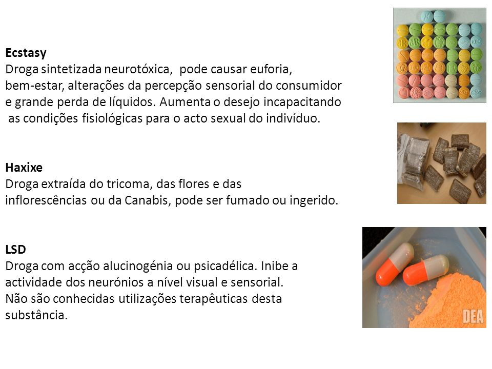 Ecstasy Droga sintetizada neurotóxica, pode causar euforia, bem-estar, alterações da percepção sensorial do consumidor e grande perda de líquidos. Aum