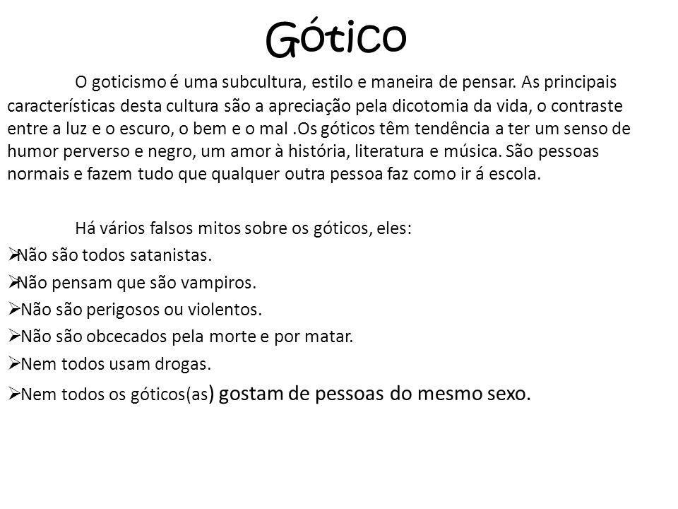 Gótico O goticismo é uma subcultura, estilo e maneira de pensar. As principais características desta cultura são a apreciação pela dicotomia da vida,