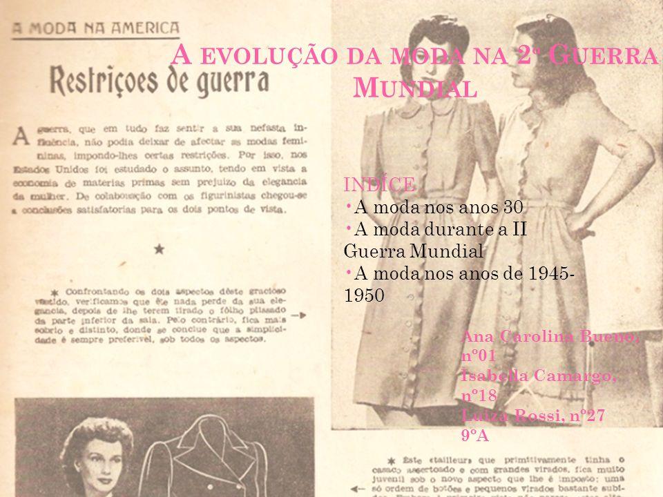A EVOLUÇÃO DA MODA NA 2 º G UERRA M UNDIAL Ana Carolina Bueno, nº01 Isabella Camargo, nº18 Luiza Rossi, nº27 9ºA INDÍCE A moda nos anos 30 A moda dura