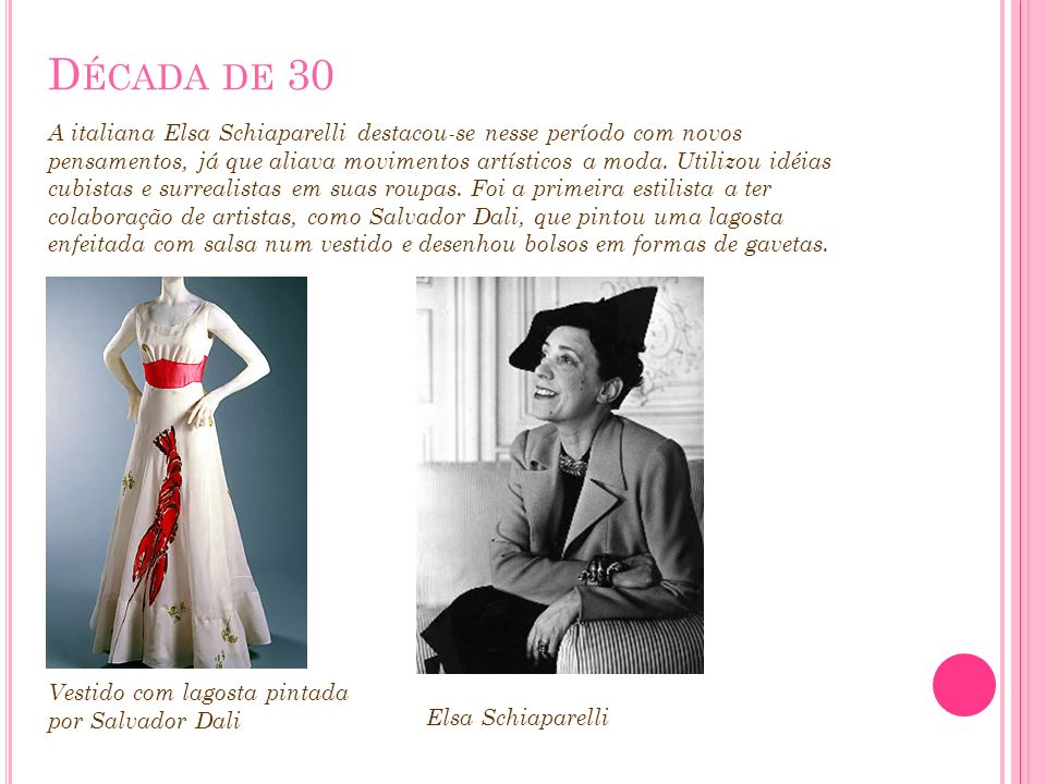 D ÉCADA DE 30 A italiana Elsa Schiaparelli destacou-se nesse período com novos pensamentos, já que aliava movimentos artísticos a moda. Utilizou idéia