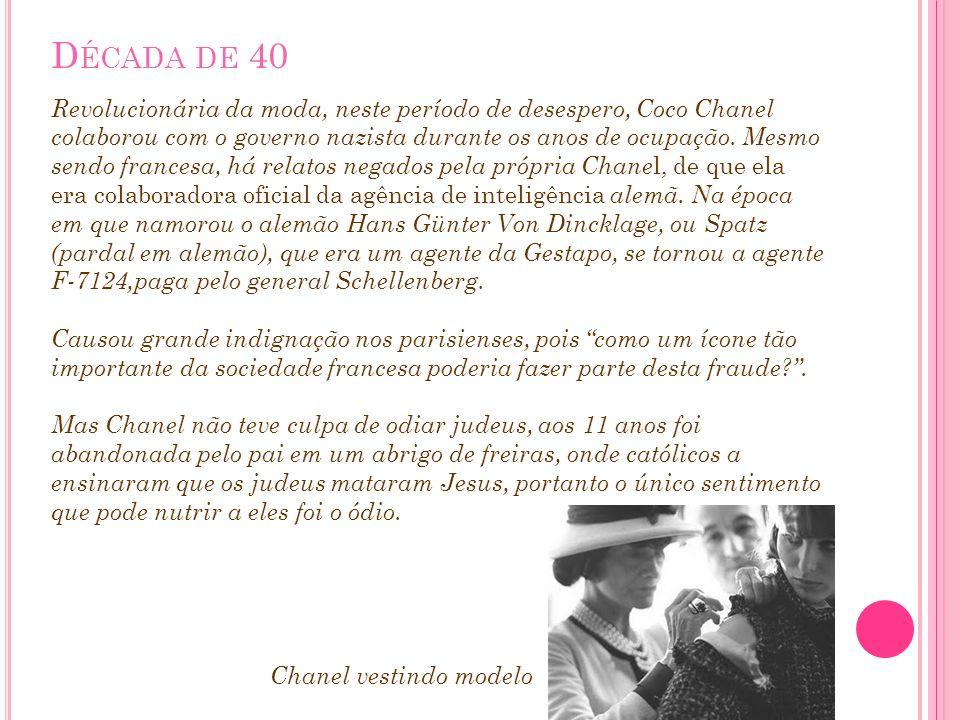 D ÉCADA DE 40 Revolucionária da moda, neste período de desespero, Coco Chanel colaborou com o governo nazista durante os anos de ocupação. Mesmo sendo