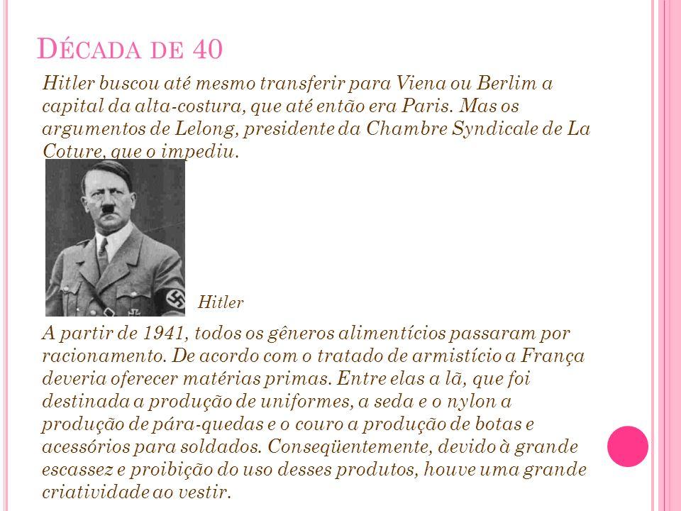 D ÉCADA DE 40 Hitler buscou até mesmo transferir para Viena ou Berlim a capital da alta-costura, que até então era Paris. Mas os argumentos de Lelong,
