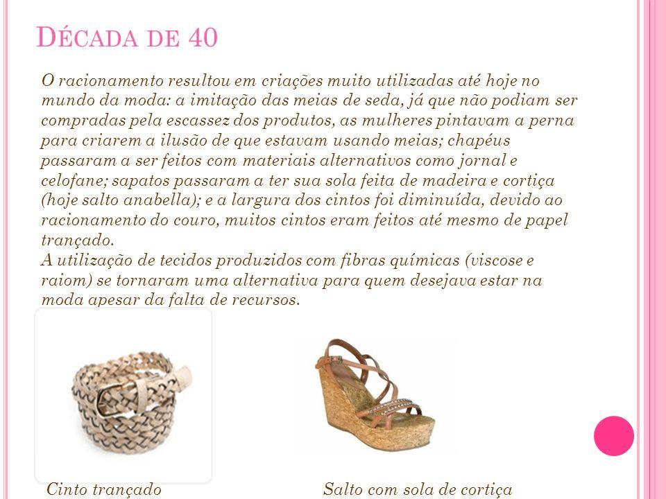 D ÉCADA DE 40 O racionamento resultou em criações muito utilizadas até hoje no mundo da moda: a imitação das meias de seda, já que não podiam ser comp