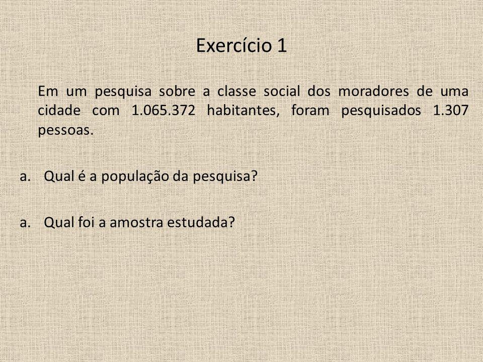 Exercício 1 Em um pesquisa sobre a classe social dos moradores de uma cidade com 1.065.372 habitantes, foram pesquisados 1.307 pessoas. a.Qual é a pop
