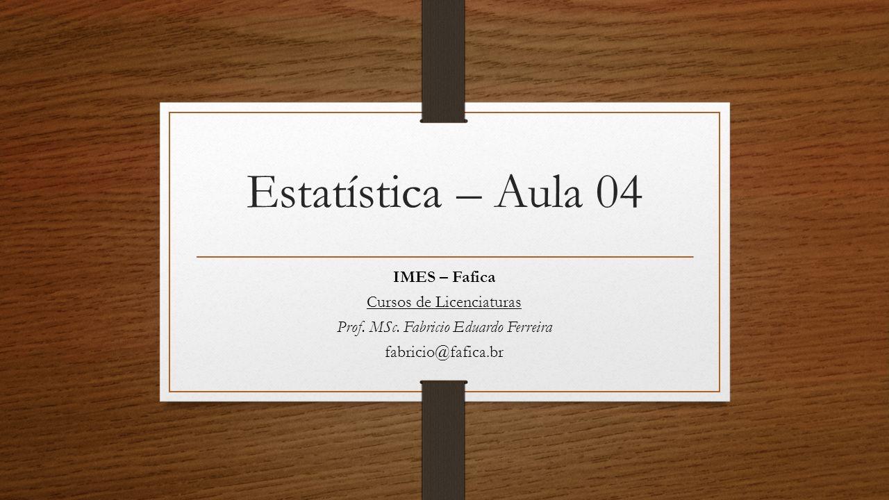 Estatística – Aula 04 IMES – Fafica Cursos de Licenciaturas Prof. MSc. Fabricio Eduardo Ferreira fabricio@fafica.br