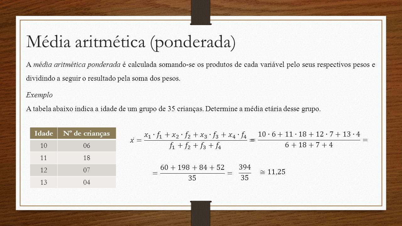 Média aritmética (ponderada) A média aritmética ponderada é calculada somando-se os produtos de cada variável pelo seus respectivos pesos e dividindo