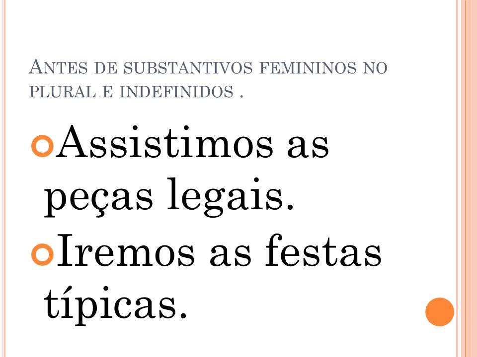 A NTES DE SUBSTANTIVOS FEMININOS NO PLURAL E INDEFINIDOS. Assistimos as peças legais. Iremos as festas típicas.
