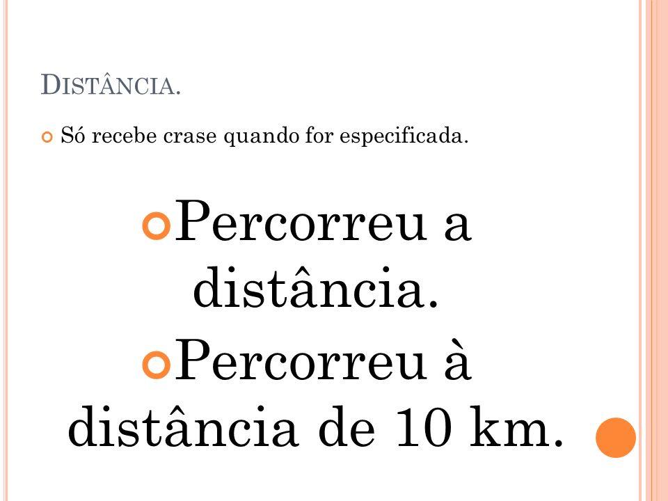 D ISTÂNCIA. Só recebe crase quando for especificada. Percorreu a distância. Percorreu à distância de 10 km.