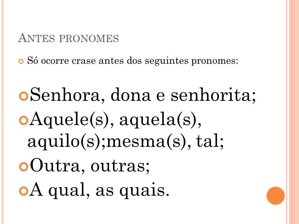 A NTES PRONOMES Só ocorre crase antes dos seguintes pronomes: Senhora, dona e senhorita; Aquele(s), aquela(s), aquilo(s);mesma(s), tal; Outra, outras;