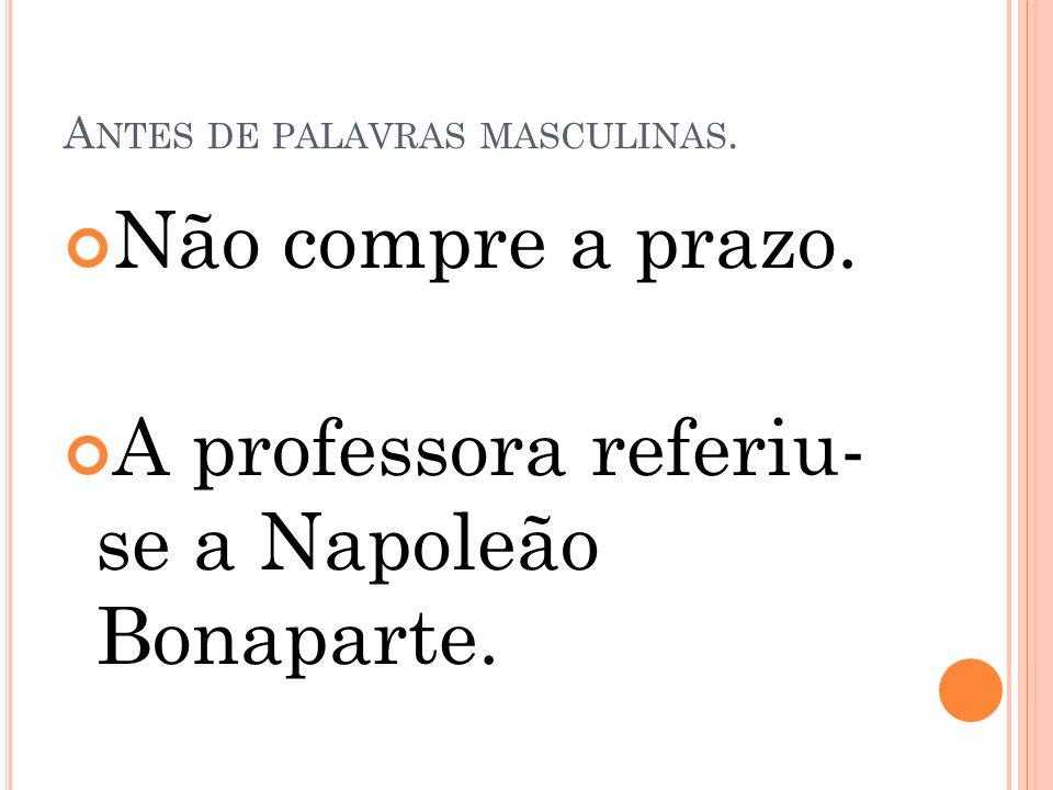 A NTES DE PALAVRAS MASCULINAS. Não compre a prazo. A professora referiu- se a Napoleão Bonaparte.