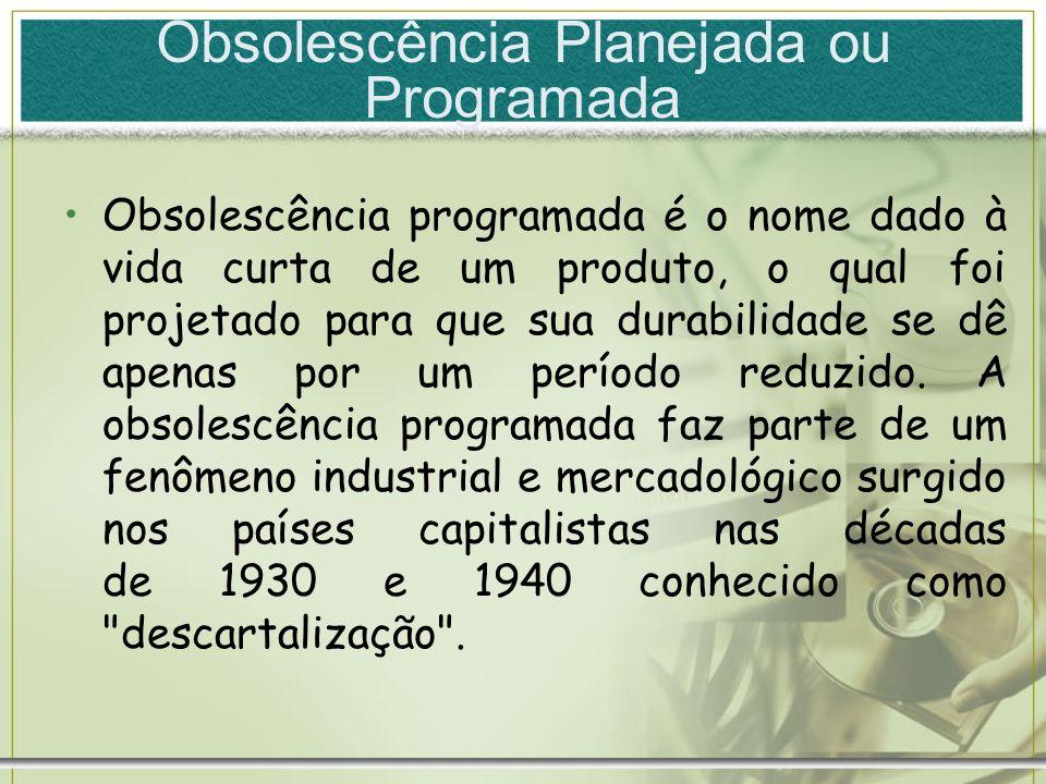 Obsolescência Planejada ou Programada Obsolescência programada é o nome dado à vida curta de um produto, o qual foi projetado para que sua durabilidad