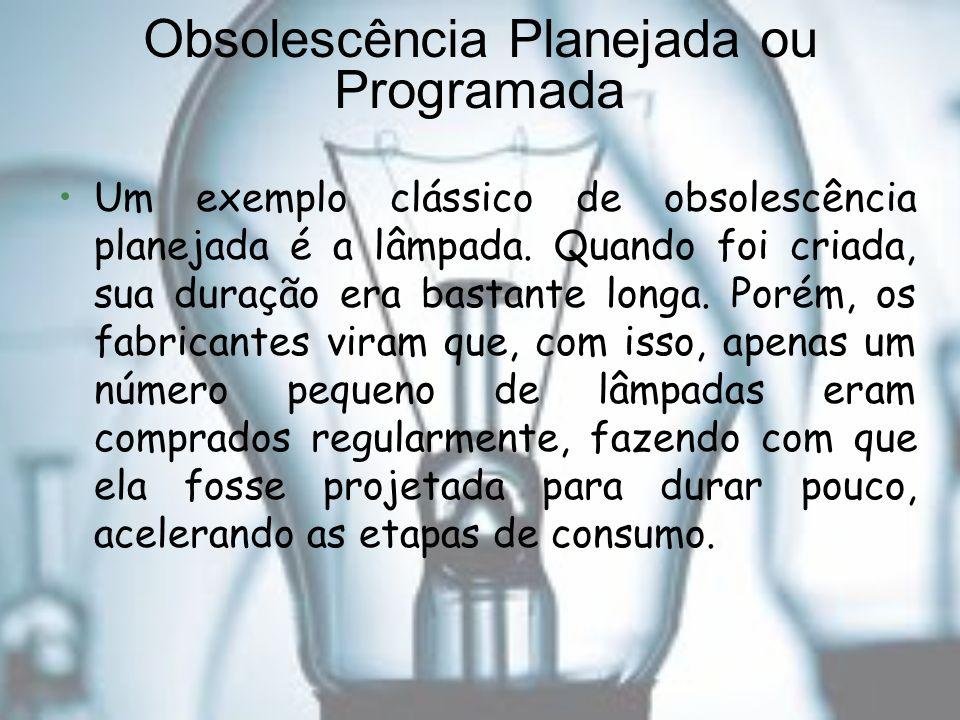 Obsolescência Planejada ou Programada Um exemplo clássico de obsolescência planejada é a lâmpada. Quando foi criada, sua duração era bastante longa. P