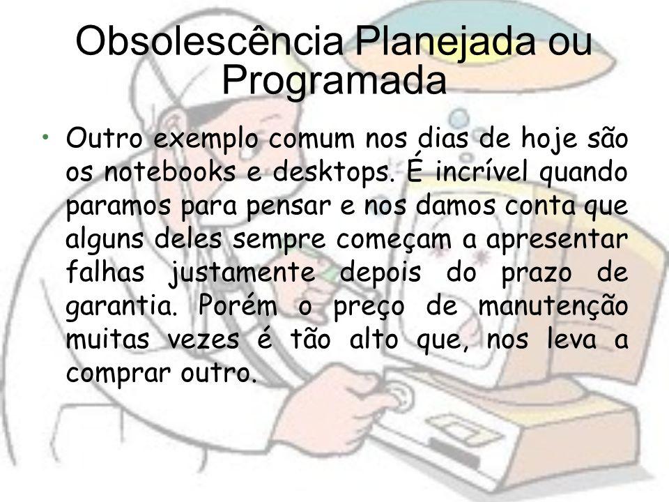 Obsolescência Planejada ou Programada Outro exemplo comum nos dias de hoje são os notebooks e desktops. É incrível quando paramos para pensar e nos da