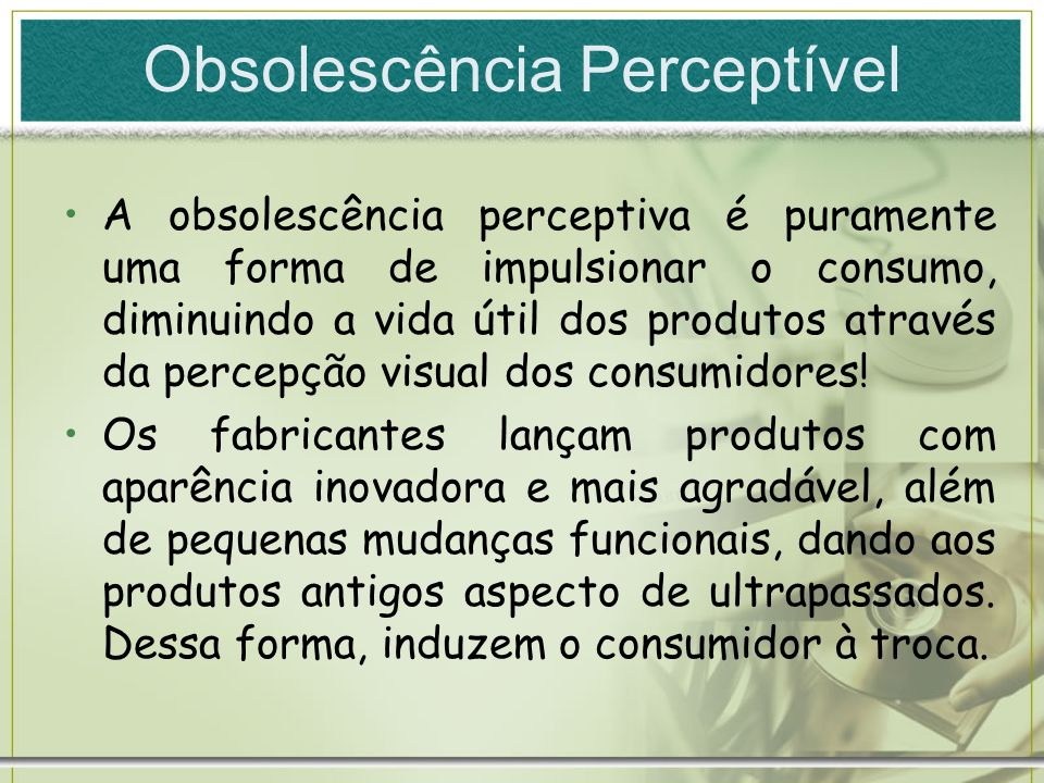 Obsolescência Perceptível A obsolescência perceptiva é puramente uma forma de impulsionar o consumo, diminuindo a vida útil dos produtos através da pe