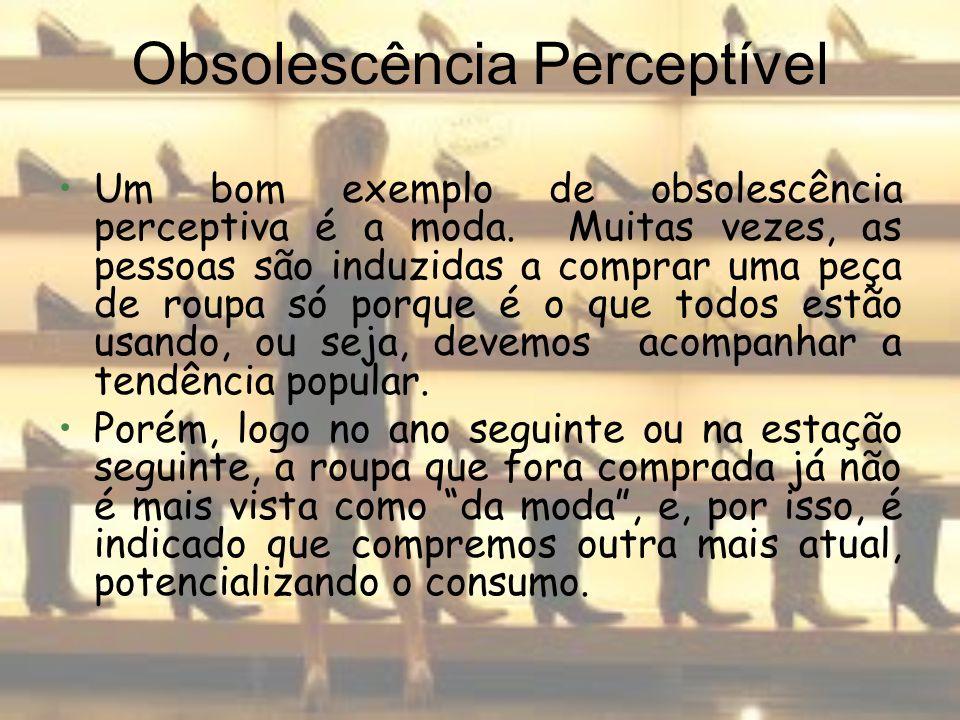 Obsolescência Perceptível Um bom exemplo de obsolescência perceptiva é a moda. Muitas vezes, as pessoas são induzidas a comprar uma peça de roupa só p