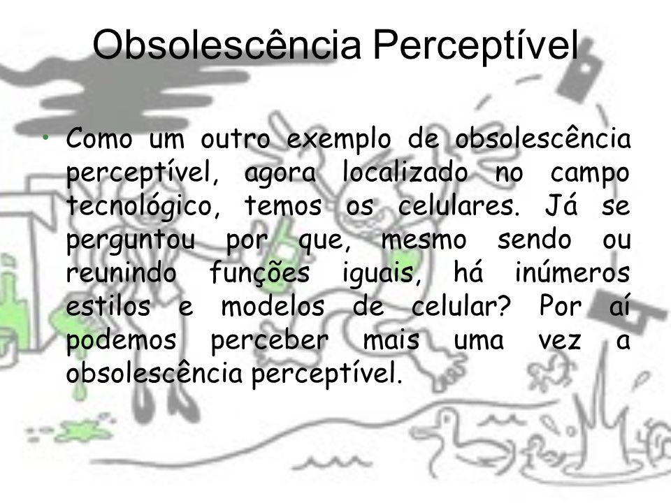 Obsolescência Perceptível Como um outro exemplo de obsolescência perceptível, agora localizado no campo tecnológico, temos os celulares. Já se pergunt