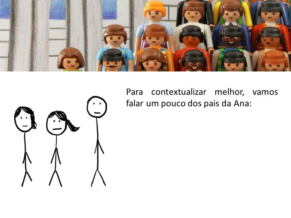 Para contextualizar melhor, vamos falar um pouco dos pais da Ana: