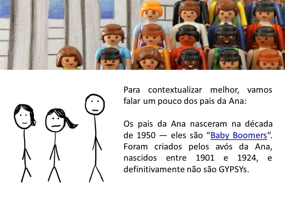 Os pais da Ana nasceram na década de 1950 eles são Baby Boomers. Foram criados pelos avós da Ana, nascidos entre 1901 e 1924, e definitivamente não sã