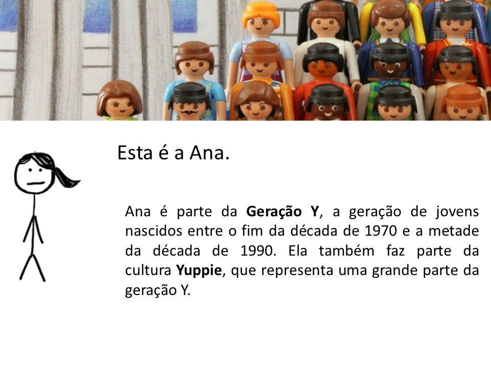 Esta é a Ana. Ana é parte da Geração Y, a geração de jovens nascidos entre o fim da década de 1970 e a metade da década de 1990. Ela também faz parte
