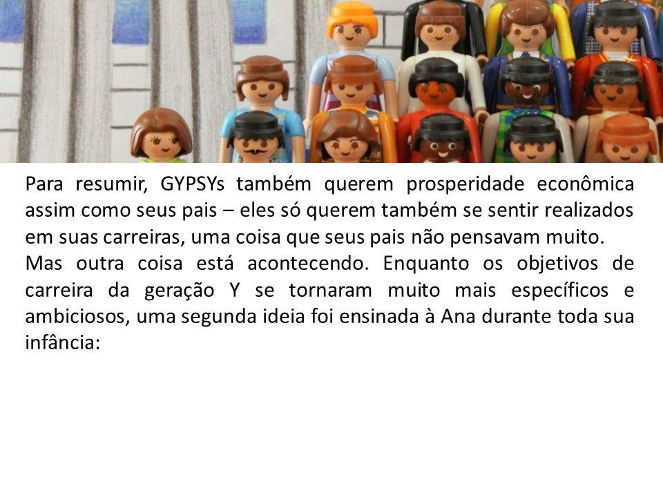 Para resumir, GYPSYs também querem prosperidade econômica assim como seus pais – eles só querem também se sentir realizados em suas carreiras, uma coi