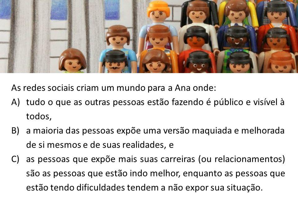 As redes sociais criam um mundo para a Ana onde: A)tudo o que as outras pessoas estão fazendo é público e visível à todos, B)a maioria das pessoas exp