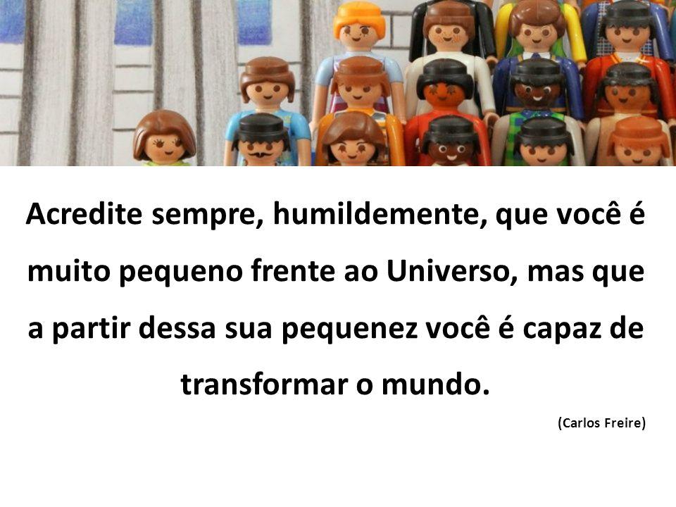 Acredite sempre, humildemente, que você é muito pequeno frente ao Universo, mas que a partir dessa sua pequenez você é capaz de transformar o mundo. (