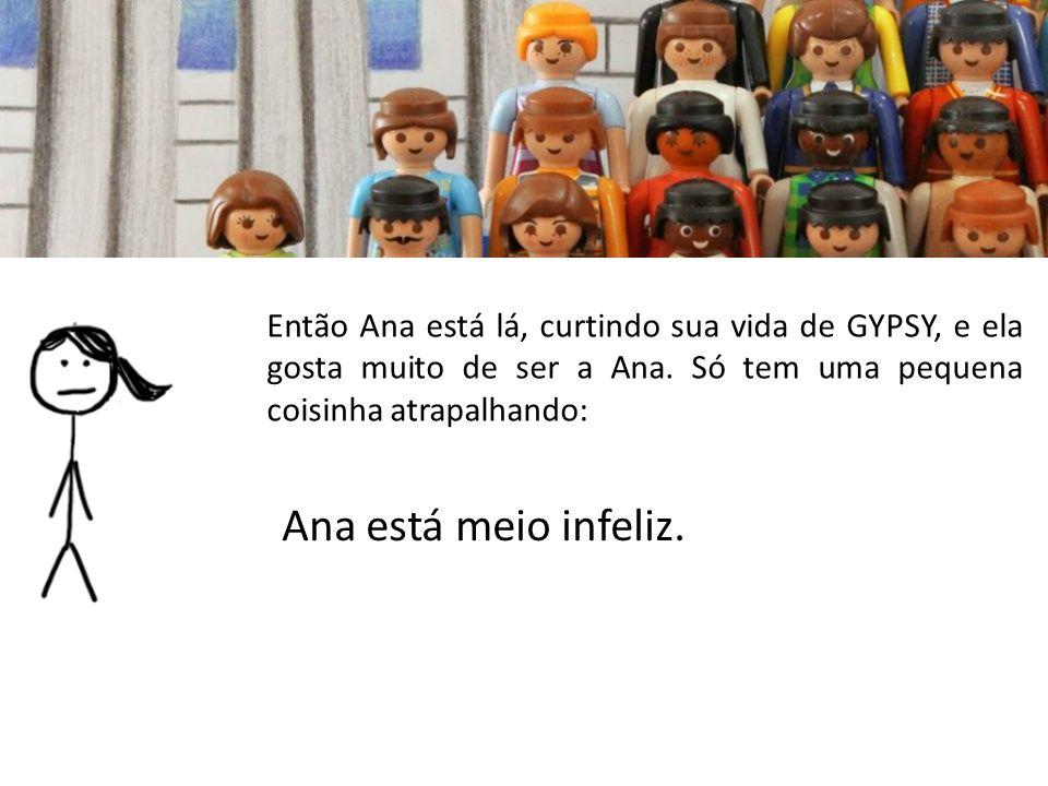 Ana está meio infeliz. Então Ana está lá, curtindo sua vida de GYPSY, e ela gosta muito de ser a Ana. Só tem uma pequena coisinha atrapalhando: