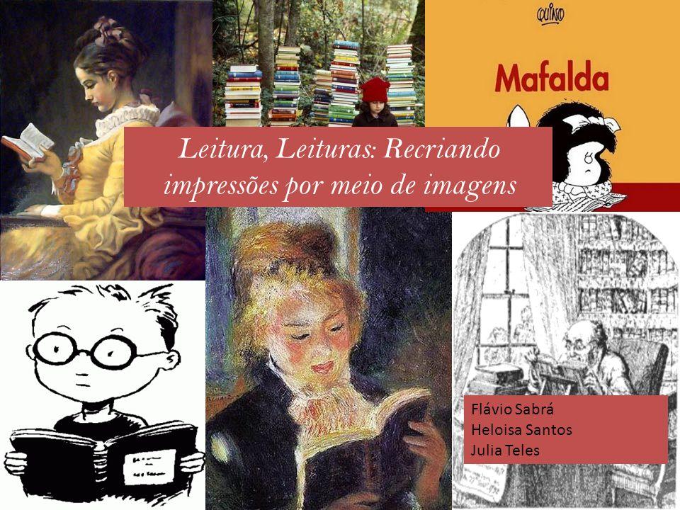 Leitura, Leituras: Recriando impressões por meio de imagens Flávio Sabrá Heloisa Santos Julia Teles