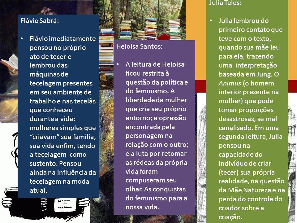 Flávio Sabrá: Flávio imediatamente pensou no próprio ato de tecer e lembrou das máquinas de tecelagem presentes em seu ambiente de trabalho e nas tecelãs que conheceu durante a vida: mulheres simples que criavam sua família, sua vida enfim, tendo a tecelagem como sustento.
