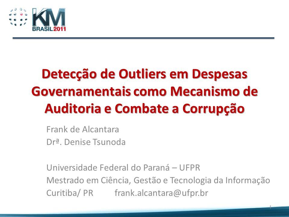 Detecção de Outliers em Despesas Governamentais como Mecanismo de Auditoria e Combate a Corrupção Frank de Alcantara Drª. Denise Tsunoda Universidade