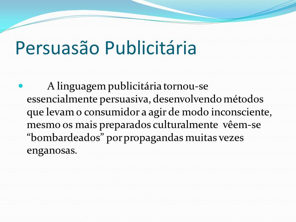 Persuasão Publicitária A linguagem publicitária tornou-se essencialmente persuasiva, desenvolvendo métodos que levam o consumidor a agir de modo inconsciente, mesmo os mais preparados culturalmente vêem-se bombardeados por propagandas muitas vezes enganosas.