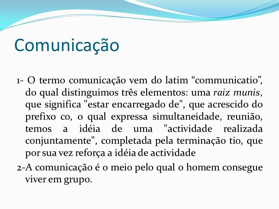 Comunicação 1- O termo comunicação vem do latim communicatio, do qual distinguimos três elementos: uma raiz munis, que significa estar encarregado de , que acrescido do prefixo co, o qual expressa simultaneidade, reunião, temos a idéia de uma actividade realizada conjuntamente , completada pela terminação tio, que por sua vez reforça a idéia de actividade 2-A comunicação é o meio pelo qual o homem consegue viver em grupo.