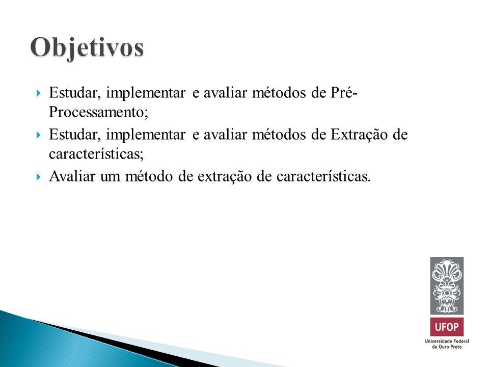Estudar, implementar e avaliar métodos de Pré- Processamento; Estudar, implementar e avaliar métodos de Extração de características; Avaliar um método