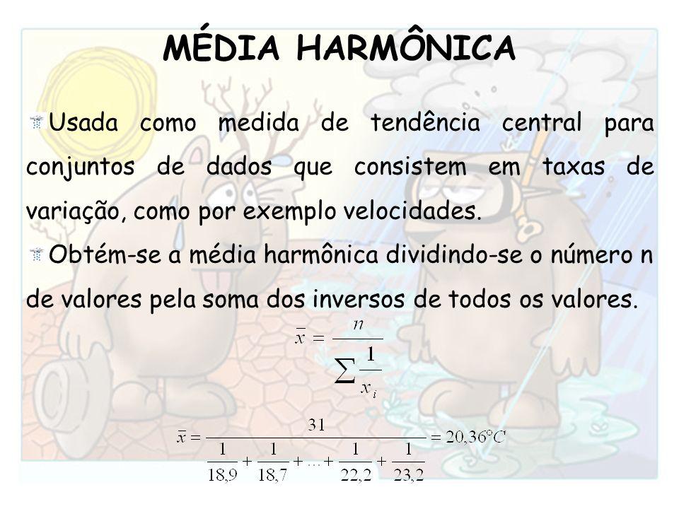 MÉDIA HARMÔNICA Usada como medida de tendência central para conjuntos de dados que consistem em taxas de variação, como por exemplo velocidades. Obtém