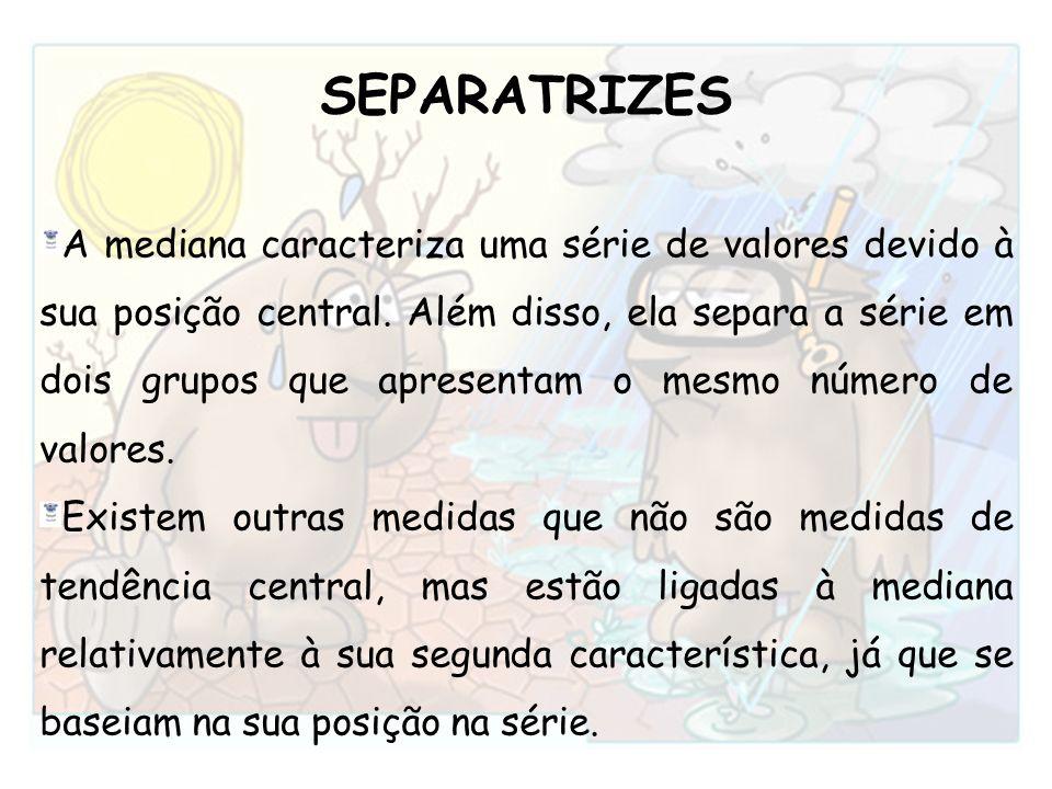 A mediana caracteriza uma série de valores devido à sua posição central. Além disso, ela separa a série em dois grupos que apresentam o mesmo número d