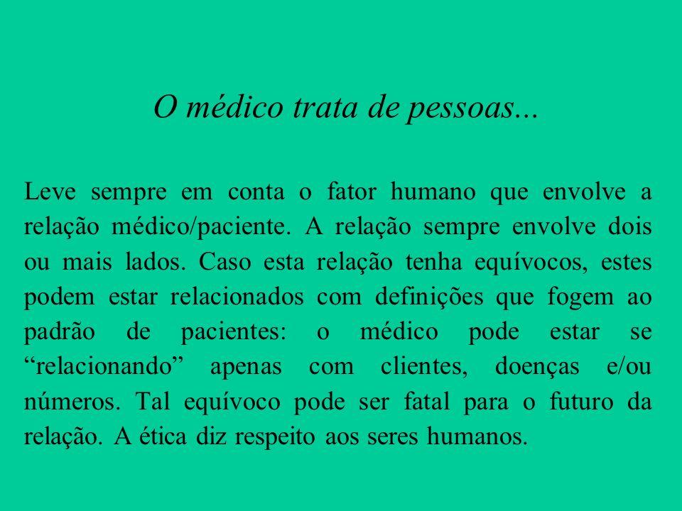 O médico trata de pessoas... Leve sempre em conta o fator humano que envolve a relação médico/paciente. A relação sempre envolve dois ou mais lados. C