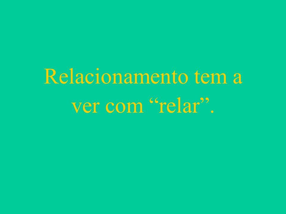 Relacionamento tem a ver com relar.