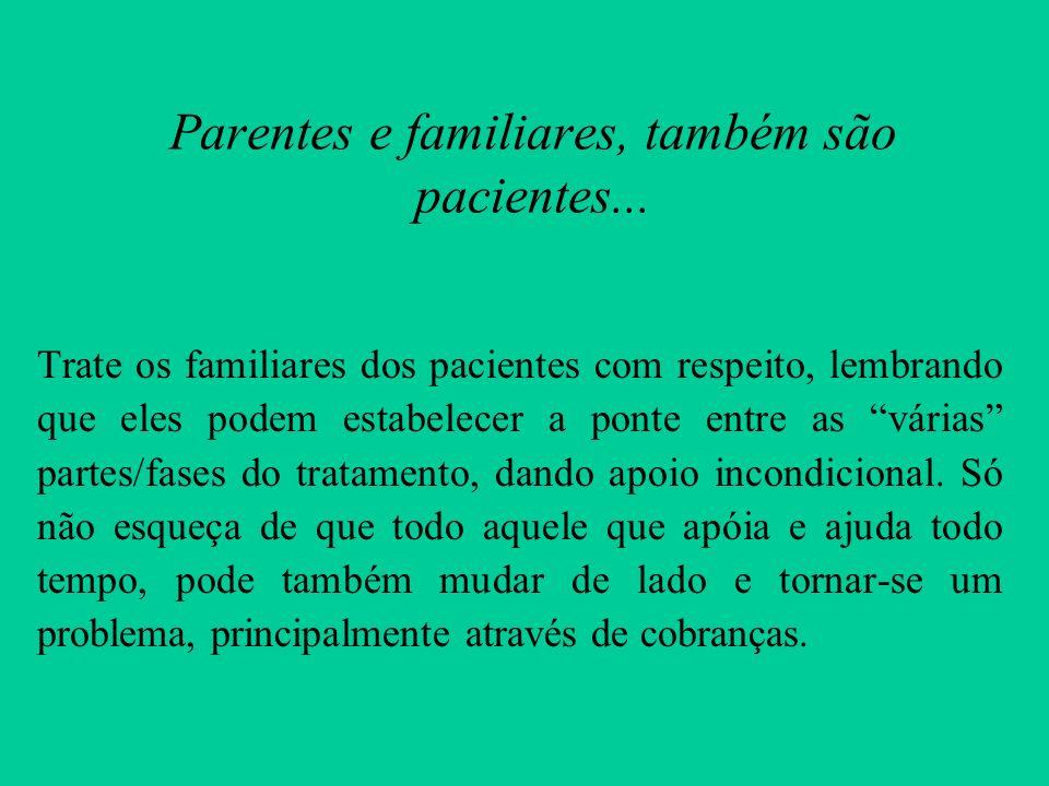 Parentes e familiares, também são pacientes... Trate os familiares dos pacientes com respeito, lembrando que eles podem estabelecer a ponte entre as v