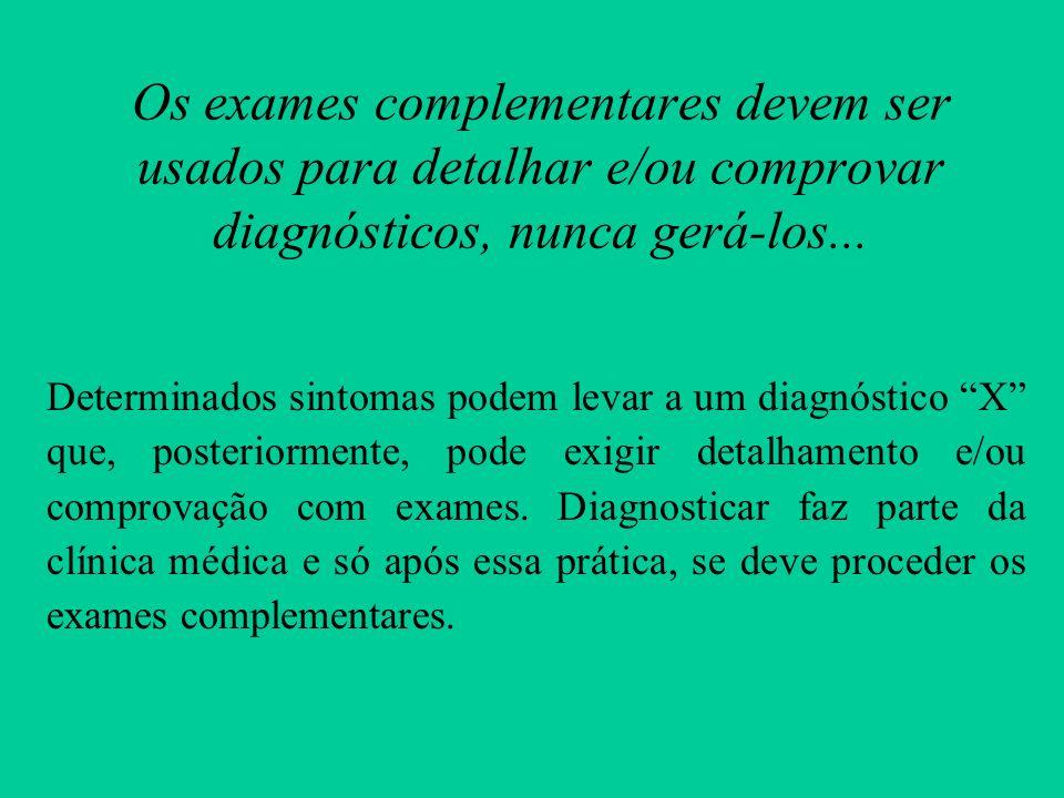 Os exames complementares devem ser usados para detalhar e/ou comprovar diagnósticos, nunca gerá-los... Determinados sintomas podem levar a um diagnóst