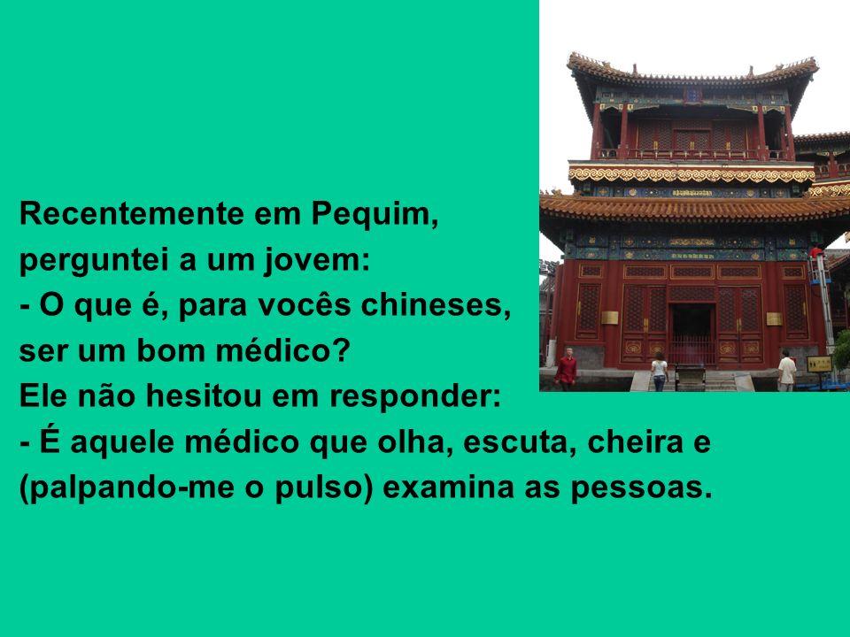 Recentemente em Pequim, perguntei a um jovem: - O que é, para vocês chineses, ser um bom médico? Ele não hesitou em responder: - É aquele médico que o