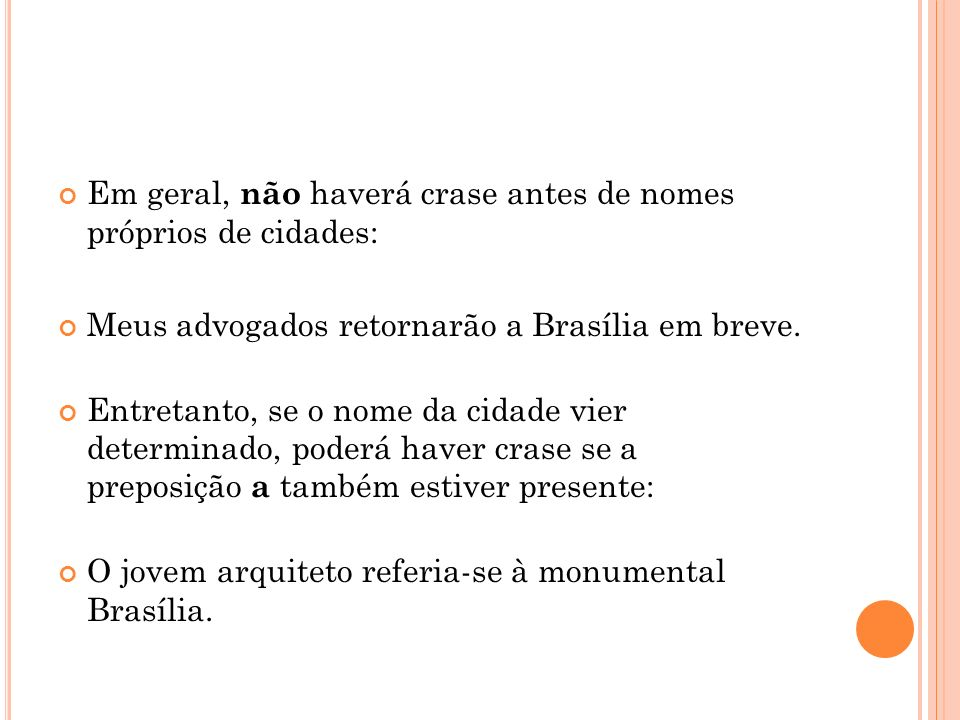 Em geral, não haverá crase antes de nomes próprios de cidades: Meus advogados retornarão a Brasília em breve. Entretanto, se o nome da cidade vier det