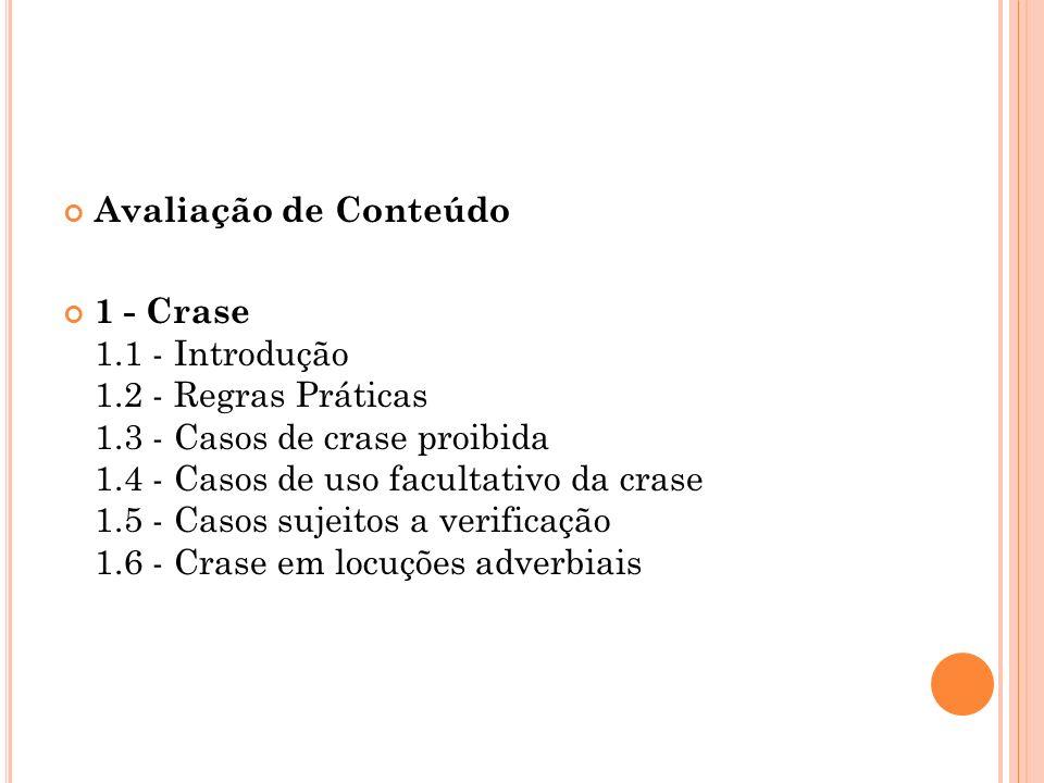 Avaliação de Conteúdo 1 - Crase 1.1 - Introdução 1.2 - Regras Práticas 1.3 - Casos de crase proibida 1.4 - Casos de uso facultativo da crase 1.5 - Cas