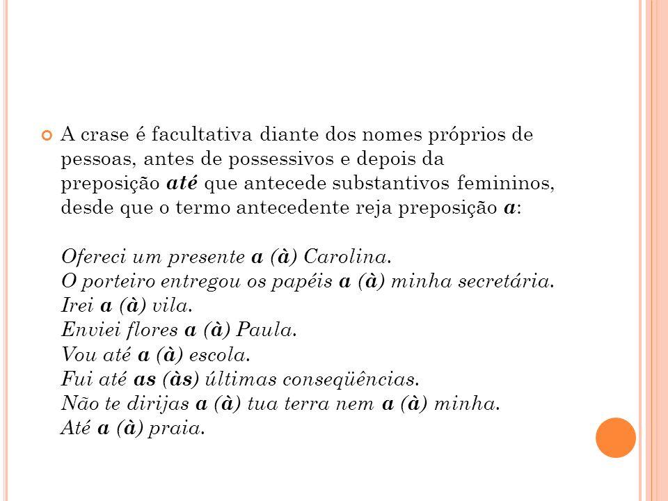 A crase é facultativa diante dos nomes próprios de pessoas, antes de possessivos e depois da preposição até que antecede substantivos femininos, desde