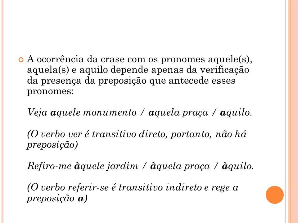 A ocorrência da crase com os pronomes aquele(s), aquela(s) e aquilo depende apenas da verificação da presença da preposição que antecede esses pronome
