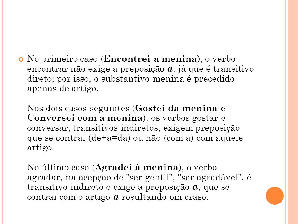 No primeiro caso ( Encontrei a menina ), o verbo encontrar não exige a preposição a, já que é transitivo direto; por isso, o substantivo menina é prec
