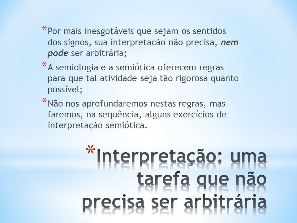 * Por mais inesgotáveis que sejam os sentidos dos signos, sua interpretação não precisa, nem pode ser arbitrária; * A semiologia e a semiótica oferece