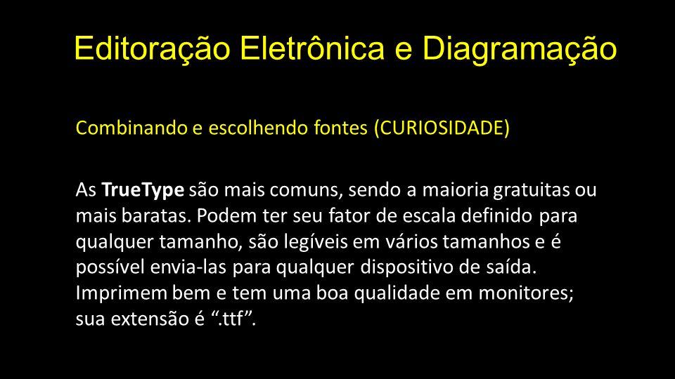 Editoração Eletrônica e Diagramação Combinando e escolhendo fontes (CURIOSIDADE) As TrueType são mais comuns, sendo a maioria gratuitas ou mais baratas.